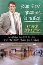 Your First Year as a Principal 2nd Edition: Everything You Need to Know That They Don't Teach You In School ebook by Tena Green
