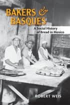 Bakers and Basques: A Social History of Bread in Mexico ebook by Robert Weis