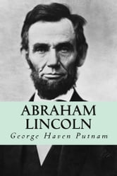 Abraham Lincoln: The People's Leader in the Struggle for National Existence ebook by George Haven Putnam