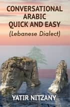 Conversational Arabic Quick and Easy - Lebanese Dialect ebook by Yatir Nitzany