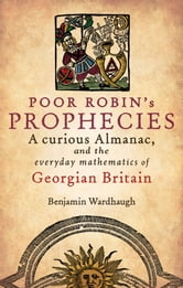Poor Robin's Prophecies - A curious Almanac, and the everyday mathematics of Georgian Britain ebook by Benjamin Wardhaugh