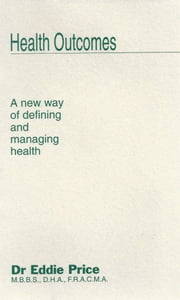 Health Outcomes - A New Way of Defining and Managing health ebook by Dr Eddie Price