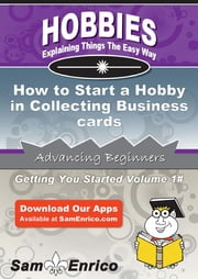How to Start a Hobby in Collecting Business cards - How to Start a Hobby in Collecting Business cards ebook by Lydia Carr