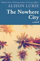 The Nowhere City - A Novel ebook by Alison Lurie