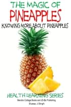 The Magic of Pineapples: Knowing More About Pineapples ebook by Dueep J. Singh