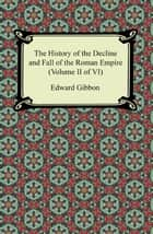 The History of the Decline and Fall of the Roman Empire (Volume II of VI) ebook by Edward Gibbon