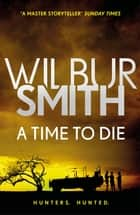 A Time to Die - The Courtney Series 7 eBook by Wilbur Smith