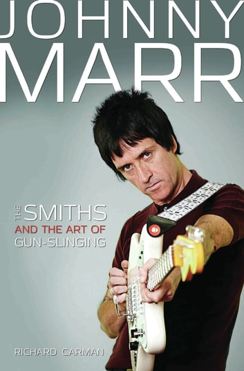 Johnny Marr - The Smiths & the Art of Gunslinging eBook by Richard Carman
