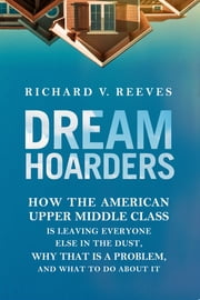 Dream Hoarders - How the American Upper Middle Class Is Leaving Everyone Else in the Dust, Why That Is a Problem, and What to Do about It ebook by Richard V. Reeves