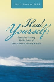 Heal Yourself: Drug-Free Healing By the Power of New Science & Ancient Wisdom ebook by Phyllis Reardon, M Ed