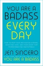 You Are a Badass Every Day - How to Keep Your Motivation Strong, Your Vibe High, and Your Quest for Transformation Unstoppable: The little gift book that will change your life! ebook by Jen Sincero