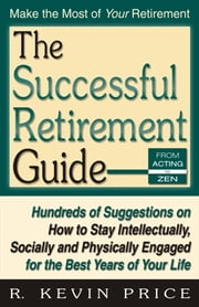 The Successful Retirement Guide - Hundreds of Suggestions on How to Stay Intellectually, Socially and Physically Engaged for the Best Years of Your Life ebook by R. Kevin Price