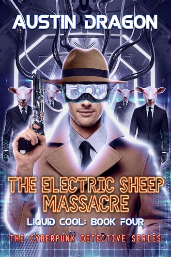 The Electric Sheep Massacre (Liquid Cool, Book 4) - The Cyberpunk Detective Series ebook by Austin Dragon