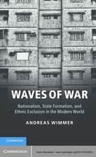 Waves of War - Nationalism, State Formation, and Ethnic Exclusion in the Modern World ebook by Andreas Wimmer