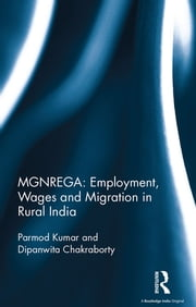 MGNREGA: Employment, Wages and Migration in Rural India ebook by Parmod Kumar,Dipanwita Chakraborty