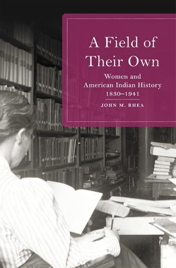 A Field of Their Own - Women and American Indian History, 1830–1941 ebook by John M. Rhea