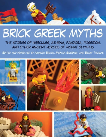 Brick Greek Myths - The Stories of Heracles, Athena, Pandora, Poseidon, and Other Ancient Heroes of Mount Olympus ebook by Amanda Brack,Monica Sweeney,Becky Thomas