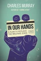 In Our Hands - A Plan to Replace the Welfare State ebook by Charles Murray
