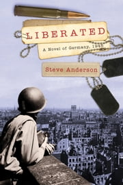 Liberated - A Novel of Germany, 1945 ebook by Steve Anderson