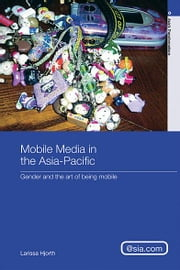 Mobile Media in the Asia-Pacific - Gender and The Art of Being Mobile ebook by Larissa Hjorth