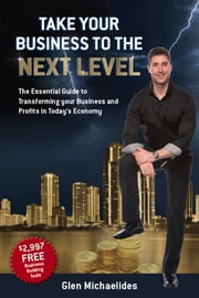 Take Your Business to the Next Level - The Essential Guide to Transforming Your Business and Profits in Today's Economy ebook by Glen Michaelides