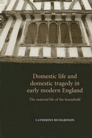 Domestic Life and Domestic Tragedy in Early Modern England: The Material Life of the Household ebook by Catherine Richardson,Catherine Richardson