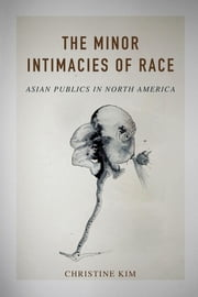 The Minor Intimacies of Race - Asian Publics in North America ebook by Christine Kim