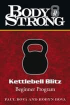 Body Strong Kettlebell Blitz ebook by Paul Bova; Robyn Bova