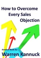 How to Overcome Every Sales Objection ebook by Warren Kannuck