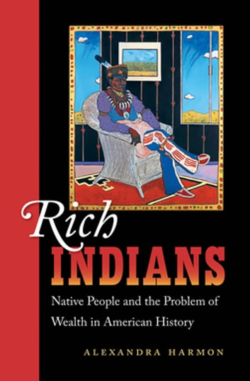 Rich Indians - Native People and the Problem of Wealth in American History eBook by Alexandra Harmon