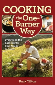 Cooking the One-Burner Way - Everything the Backcountry Chef Needs to Know ebook by Buck Tilton