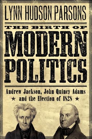 The Birth of Modern Politics : Andrew Jackson John Quincy Adams and the Election of 1828 ebook by Lynn Hudson Parsons