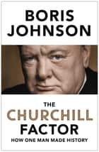 The Churchill Factor - How One Man Made History ebook by Boris Johnson