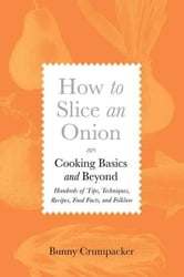 How to Slice an Onion - Cooking Basics and Beyond--Hundreds of Tips, Techniques, Recipes, Food Facts, and Folklore ebook by Bunny Crumpacker