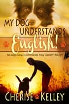 My Dog Understands English! 50 dogs obey commands they weren't taught ebook by Cherise Kelley