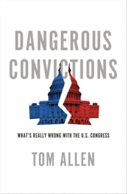 Dangerous Convictions: Whats Really Wrong with the U.S. Congress ebook by Tom Allen