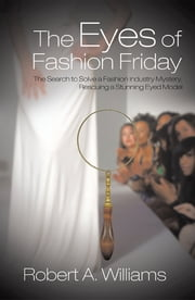 The Eyes of Fashion Friday - The Search to Solve a Fashion Industry Mystery, Rescuing a Stunning Eyed Model ebook by Robert A. Williams