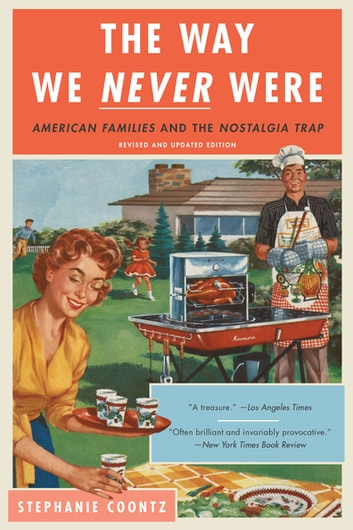 The Way We Never Were - American Families and the Nostalgia Trap ebook by Stephanie Coontz
