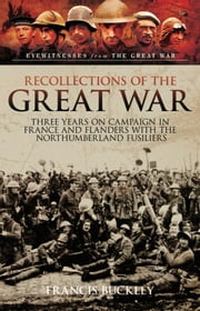 Recollections of the Great War - Three Years on Campaign in France and Flanders with the Northumberland Fusiliers ebook by Francis Buckley