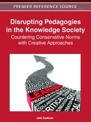 Disrupting Pedagogies in the Knowledge Society - Countering Conservative Norms with Creative Approaches ebook by Julie Faulkner