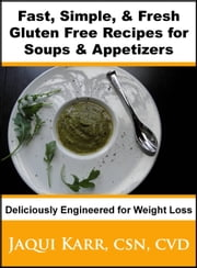 Fast, Simple & Fresh Gluten Free Recipes for Soups & Appetizers Deliciously Engineered for Weight Loss ebook by Jaqui Karr