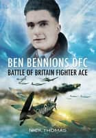 Ben Bennions DFC - Battle of Britain Fighter Ace ebook by Nick Thomas