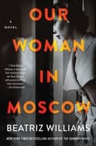 Our Woman in Moscow - A Novel ebook by Beatriz Williams