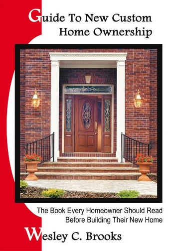 Guide To New Custom Home Ownership - The Book Every Homeowner Should Read Before Building Their New Home ebook by Wesley C. Brooks