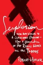 Sexplosion - From Andy Warhol to A Clockwork Orange-- How a Generation of Pop Rebels Broke All the Taboos ebook by