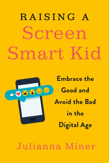Raising a Screen-Smart Kid - Embrace the Good and Avoid the Bad in the Digital Age ebook by Julianna Miner