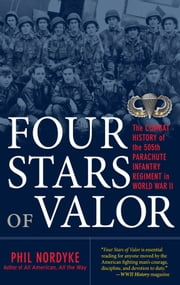 Four Stars of Valor: The Combat History of the 505th Parachute Infantry Regiment in World War II ebook by Phil Nordyke