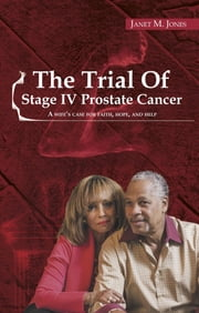 The Trial of Stage IV Prostate Cancer: A Wife's Case For Faith, Hope, And Help eBook by Janet M Jones, Dawson A Nancy, Jones B Euvon