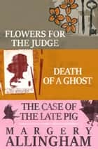 Flowers for the Judge, Death of a Ghost, and The Case of the Late Pig ebook by Margery Allingham