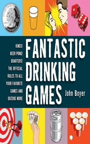 Fantastic Drinking Games - Kings! Beer Pong! Quarters! The Official Rules to All Your Favorite Games and Dozens More ebook by John Boyer